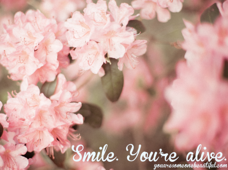 Smile, You're alive.